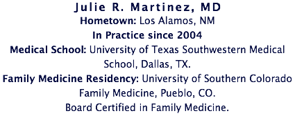 Julie R. Martinez, MD Hometown: Los Alamos, NM In Practice since 2004 Medical School: University of Texas Southwestern Medical School, Dallas, TX. Family Medicine Residency: University of Southern Colorado Family Medicine, Pueblo, CO. Board Certified in Family Medicine.