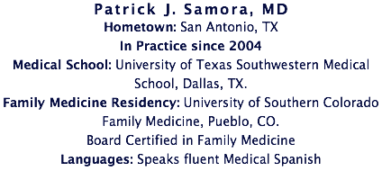 Patrick J. Samora, MD Hometown: San Antonio, TX In Practice since 2004 Medical School: University of Texas Southwestern Medical School, Dallas, TX. Family Medicine Residency: University of Southern Colorado Family Medicine, Pueblo, CO. Board Certified in Family Medicine Languages: Speaks fluent Medical Spanish